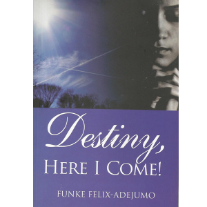 Destiny Here I Come by Funke Felix Adejumo